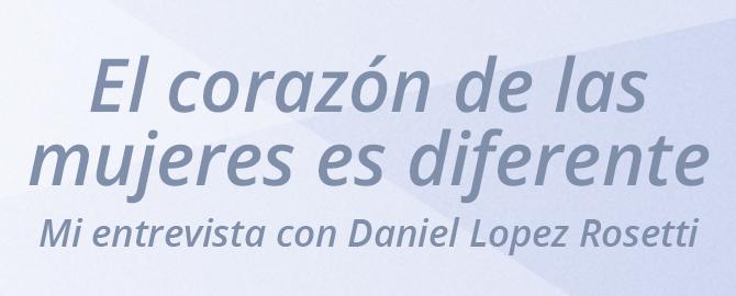 El corazón de las mujeres es diferente, mi entrevista con Daniel Lopez Rosetti
