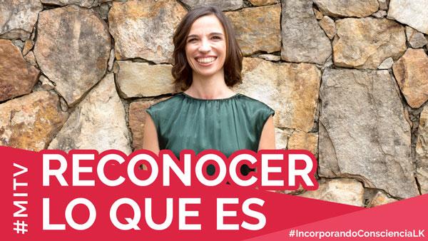 Reconocer lo que es – #IncorporandoConscienciaLK